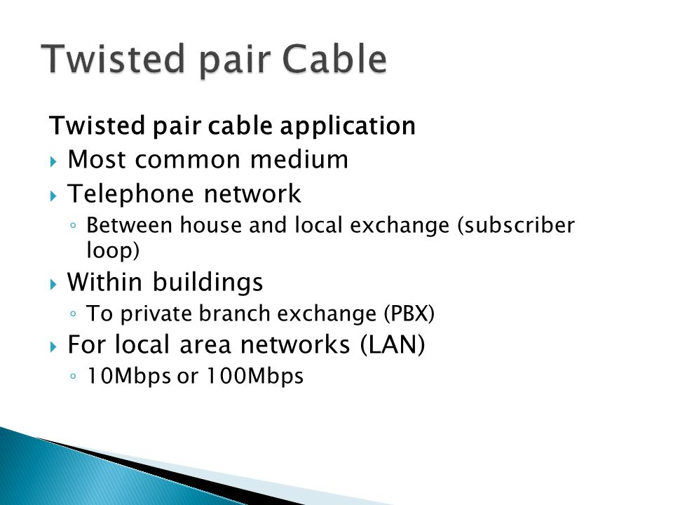 Twisted pair cable application Most common medium Telephone network Between house and local exchange (subscriber loop) Within buildings To private bra