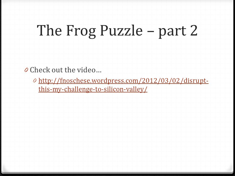The Frog Puzzle – part 2 0 Check out the video… 0 http://fnoschese.wordpress.com/2012/03/02/disrupt- this-my-challenge-to-silicon-valley/ http://fnoschese.wordpress.com/2012/03/02/disrupt- this-my-challenge-to-silicon-valley/
