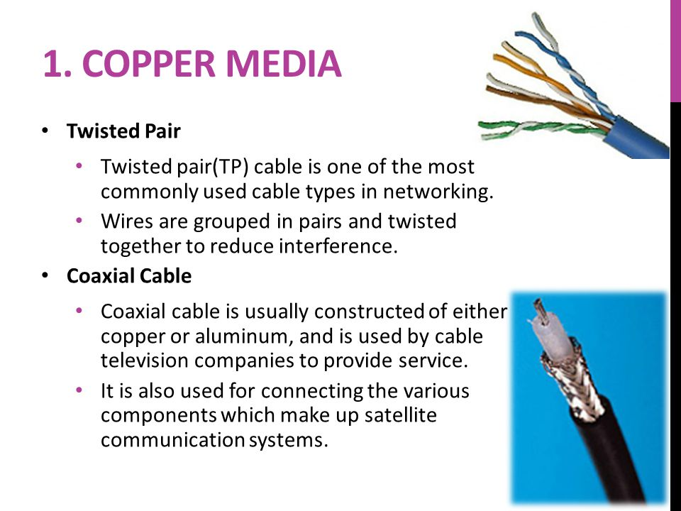 1. COPPER MEDIA Twisted Pair Twisted pair(TP) cable is one of the most commonly used cable types in networking. Wires are grouped in pairs and twisted