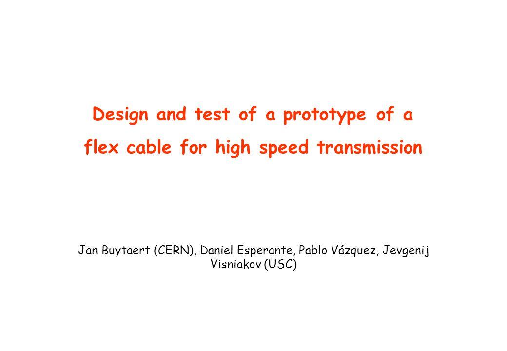 Design and test of a prototype of a flex cable for high speed transmission Jan Buytaert (CERN), Daniel Esperante, Pablo Vázquez, Jevgenij Visniakov (U