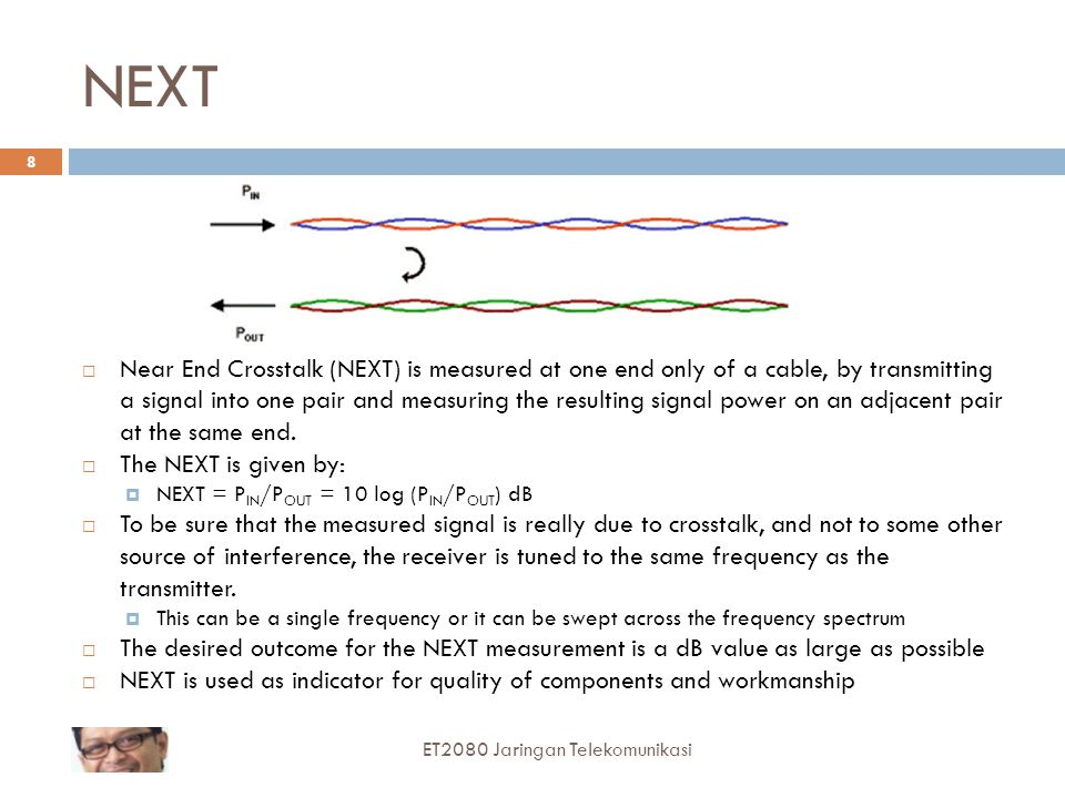 PSNEXT Power sum NEXT (PSNEXT) is actually a calculation, not a measurement PSNEXT is a measure of difference in signal strength between disturbing pairs and a disturbed pair A larger number (less crosstalk) is more desirable than a smaller number (more crosstalk) ET2080 Jaringan Telekomunikasi 9