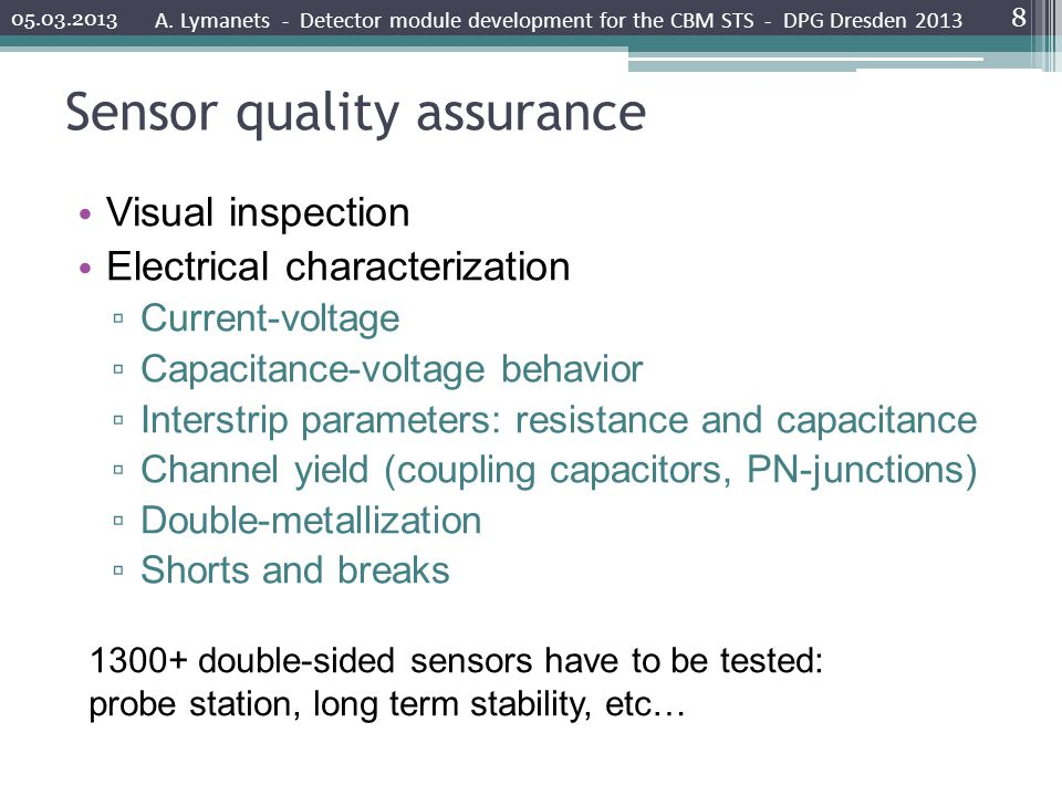 Sensor quality assurance Visual inspection Electrical characterization Current-voltage Capacitance-voltage behavior Interstrip parameters: resistance and capacitance Channel yield (coupling capacitors, PN-junctions) Double-metallization Shorts and breaks A.