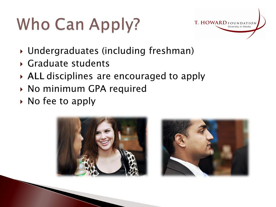 Undergraduates (including freshman) Graduate students ALL disciplines are encouraged to apply No minimum GPA required No fee to apply
