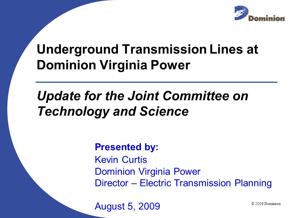 © 2009 Dominion August 5, 2009 Underground Transmission Lines at Dominion Virginia Power Update for the Joint Committee on Technology and Science Presented by: Kevin Curtis Dominion Virginia Power Director – Electric Transmission Planning August 5, 2009