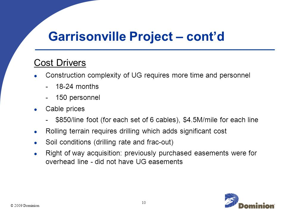 © 2003 Dominion 10 © 2009 Dominion Garrisonville Project – contd Cost Drivers Construction complexity of UG requires more time and personnel -18-24 months -150 personnel Cable prices -$850/line foot (for each set of 6 cables), $4.5M/mile for each line Rolling terrain requires drilling which adds significant cost Soil conditions (drilling rate and frac-out) Right of way acquisition: previously purchased easements were for overhead line - did not have UG easements