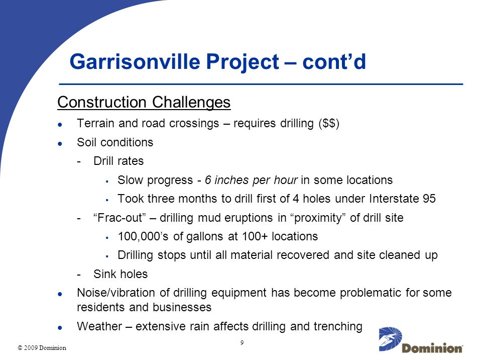 © 2003 Dominion 9 © 2009 Dominion Garrisonville Project – contd Construction Challenges Terrain and road crossings – requires drilling ($$) Soil conditions -Drill rates Slow progress - 6 inches per hour in some locations Took three months to drill first of 4 holes under Interstate 95 -Frac-out – drilling mud eruptions in proximity of drill site 100,000s of gallons at 100+ locations Drilling stops until all material recovered and site cleaned up -Sink holes Noise/vibration of drilling equipment has become problematic for some residents and businesses Weather – extensive rain affects drilling and trenching