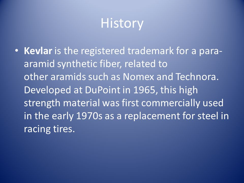 History Kevlar is the registered trademark for a para- aramid synthetic fiber, related to other aramids such as Nomex and Technora.
