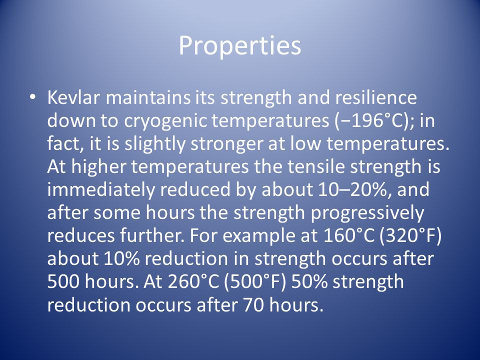Properties Kevlar maintains its strength and resilience down to cryogenic temperatures (196°C); in fact, it is slightly stronger at low temperatures.