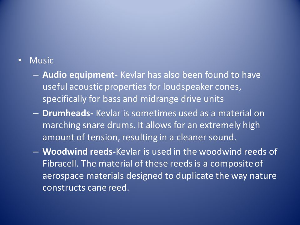 Music – Audio equipment- Kevlar has also been found to have useful acoustic properties for loudspeaker cones, specifically for bass and midrange drive units – Drumheads- Kevlar is sometimes used as a material on marching snare drums.