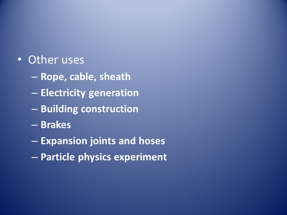 Other uses – Rope, cable, sheath – Electricity generation – Building construction – Brakes – Expansion joints and hoses – Particle physics experiment
