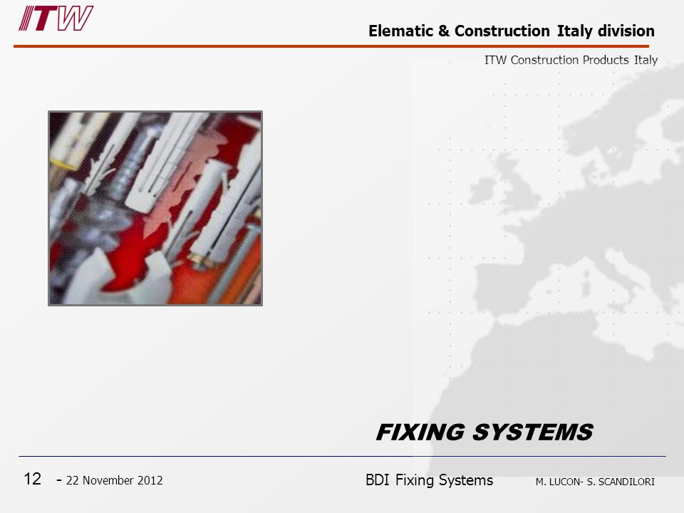 12 - 22 November 2012 Elematic & Construction Italy division ITW Construction Products Italy BDI Fixing Systems M. LUCON- S. SCANDILORI FIXING SYSTEMS