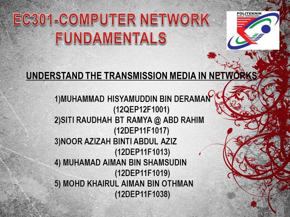 UNDERSTAND THE TRANSMISSION MEDIA IN NETWORKS 1)MUHAMMAD HISYAMUDDIN BIN DERAMAN (12QEP12F1001) 2)SITI RAUDHAH BT RAMYA @ ABD RAHIM (12DEP11F1017) 3)N