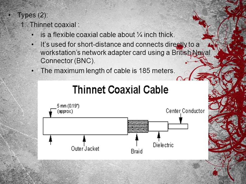 Types (2): 1.Thinnet coaxial : is a flexible coaxial cable about ¼ inch thick. Its used for short-distance and connects directly to a workstations net