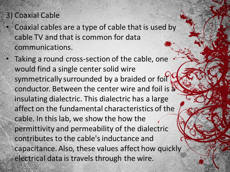 3) Coaxial Cable Coaxial cables are a type of cable that is used by cable TV and that is common for data communications. Taking a round cross-section