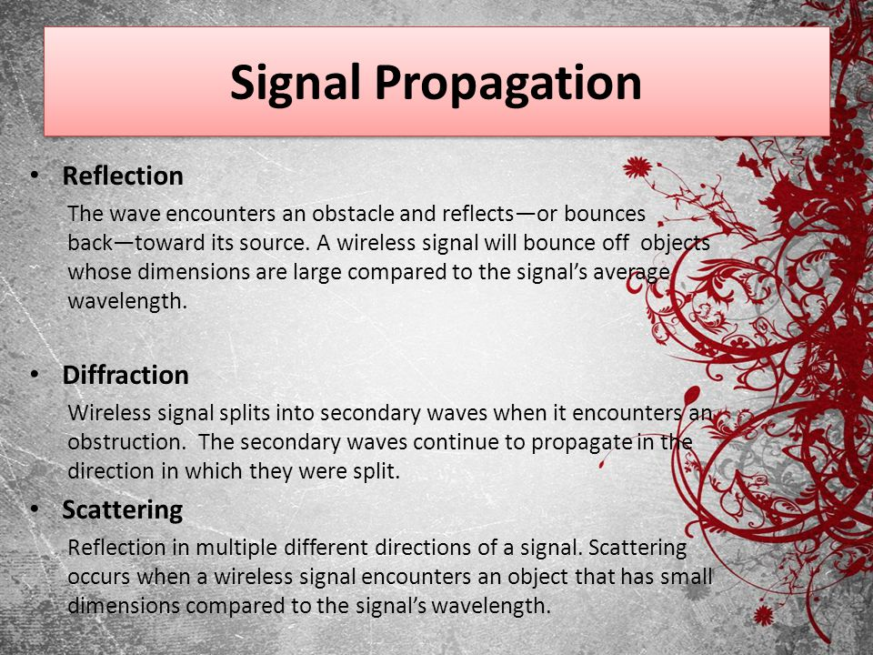 Signal Propagation Reflection The wave encounters an obstacle and reflectsor bounces backtoward its source. A wireless signal will bounce off objects