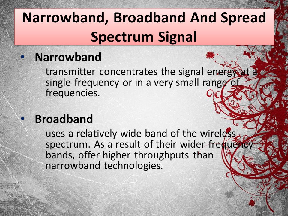Narrowband, Broadband And Spread Spectrum Signal Narrowband transmitter concentrates the signal energy at a single frequency or in a very small range