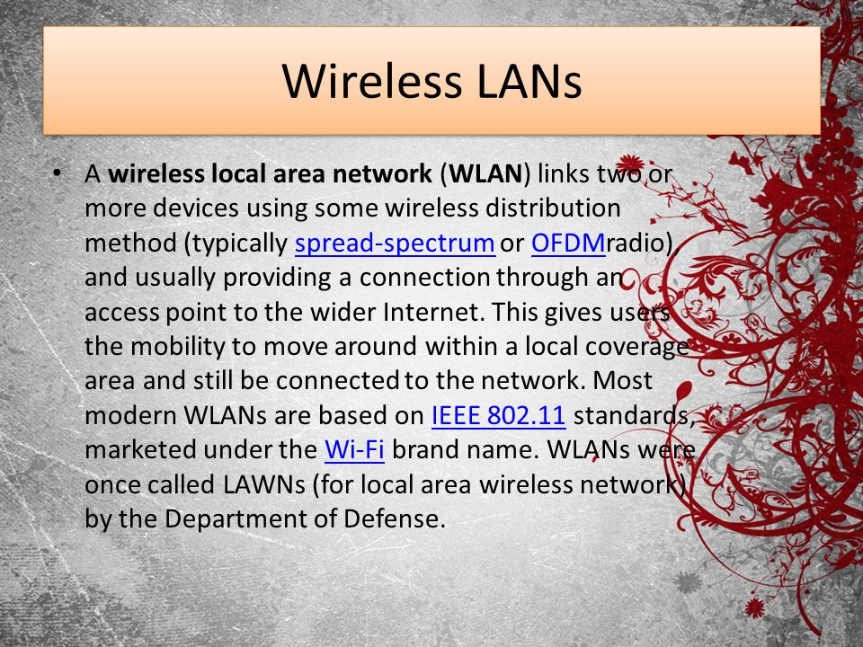 Wireless LANs A wireless local area network (WLAN) links two or more devices using some wireless distribution method (typically spread-spectrum or OFD