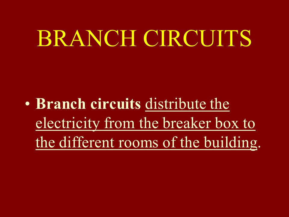 BRANCH CIRCUITS Branch circuits distribute the electricity from the breaker box to the different rooms of the building.