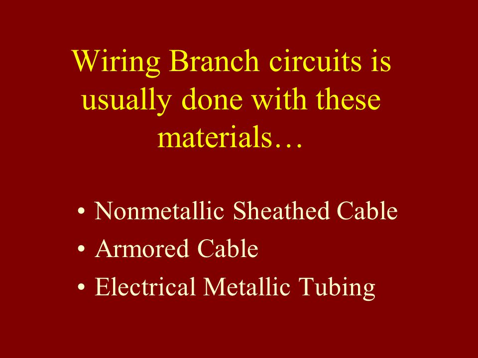 Wiring Branch circuits is usually done with these materials… Nonmetallic Sheathed Cable Armored Cable Electrical Metallic Tubing