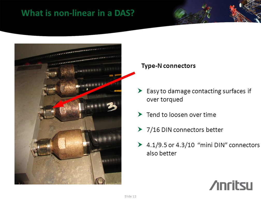 What is non-linear in a DAS? Slide 13 Type-N connectors Easy to damage contacting surfaces if over torqued Tend to loosen over time 7/16 DIN connector