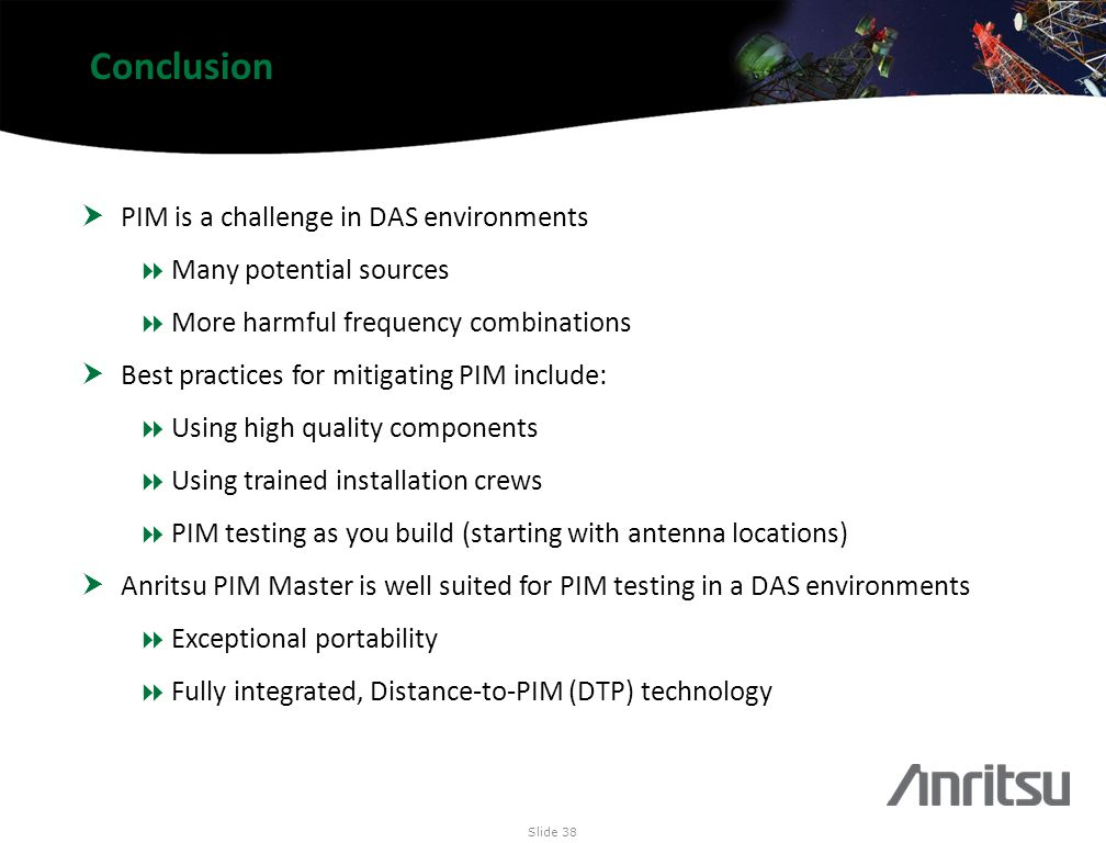 Conclusion PIM is a challenge in DAS environments Many potential sources More harmful frequency combinations Best practices for mitigating PIM include