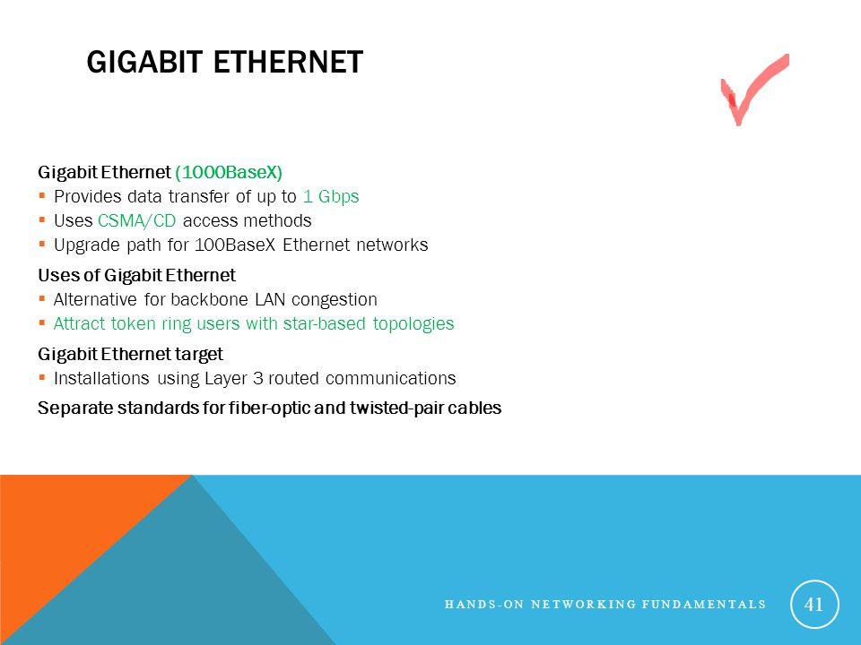 GIGABIT ETHERNET Gigabit Ethernet (1000BaseX) Provides data transfer of up to 1 Gbps Uses CSMA/CD access methods Upgrade path for 100BaseX Ethernet ne