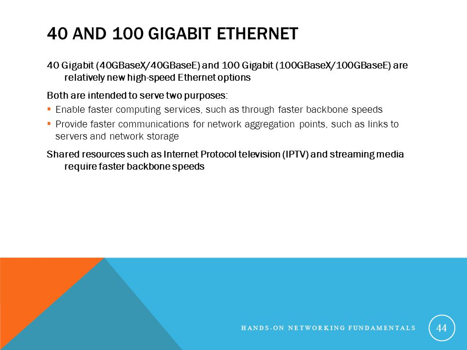 40 AND 100 GIGABIT ETHERNET 40 Gigabit (40GBaseX/40GBaseE) and 100 Gigabit (100GBaseX/100GBaseE) are relatively new high-speed Ethernet options Both are intended to serve two purposes: Enable faster computing services, such as through faster backbone speeds Provide faster communications for network aggregation points, such as links to servers and network storage Shared resources such as Internet Protocol television (IPTV) and streaming media require faster backbone speeds HANDS-ON NETWORKING FUNDAMENTALS 44