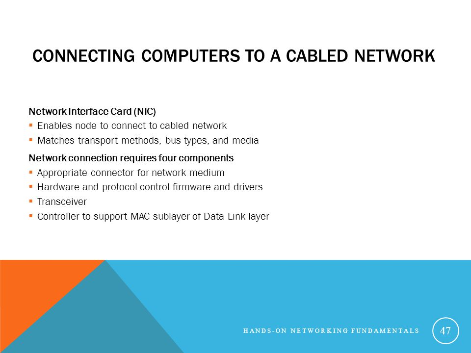 CONNECTING COMPUTERS TO A CABLED NETWORK Network Interface Card (NIC) Enables node to connect to cabled network Matches transport methods, bus types, and media Network connection requires four components Appropriate connector for network medium Hardware and protocol control firmware and drivers Transceiver Controller to support MAC sublayer of Data Link layer HANDS-ON NETWORKING FUNDAMENTALS 47
