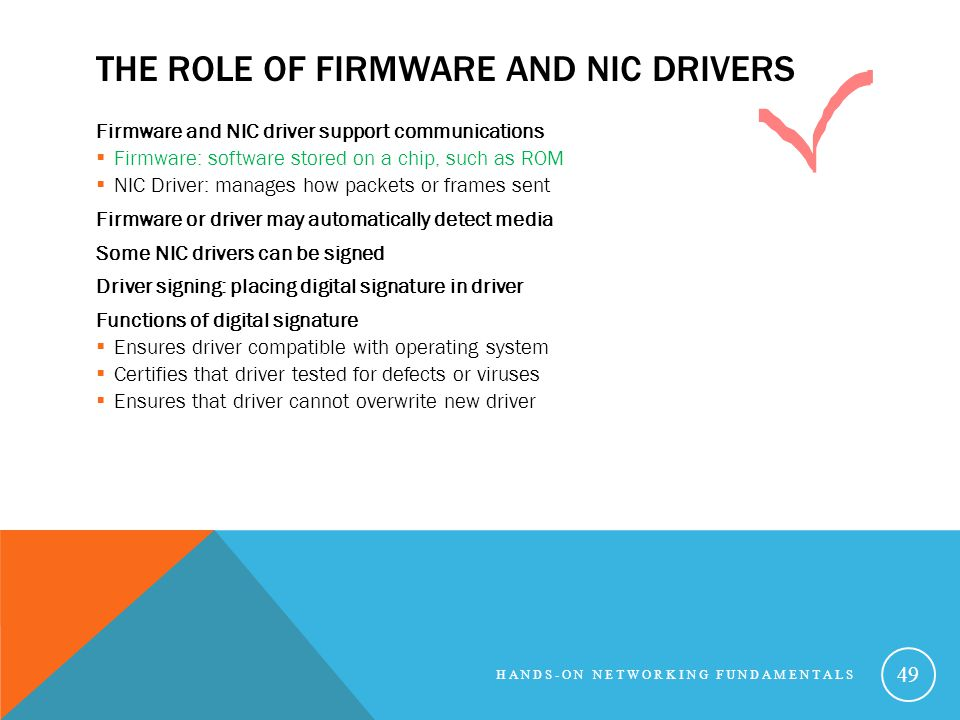 THE ROLE OF FIRMWARE AND NIC DRIVERS Firmware and NIC driver support communications Firmware: software stored on a chip, such as ROM NIC Driver: manages how packets or frames sent Firmware or driver may automatically detect media Some NIC drivers can be signed Driver signing: placing digital signature in driver Functions of digital signature Ensures driver compatible with operating system Certifies that driver tested for defects or viruses Ensures that driver cannot overwrite new driver HANDS-ON NETWORKING FUNDAMENTALS 49