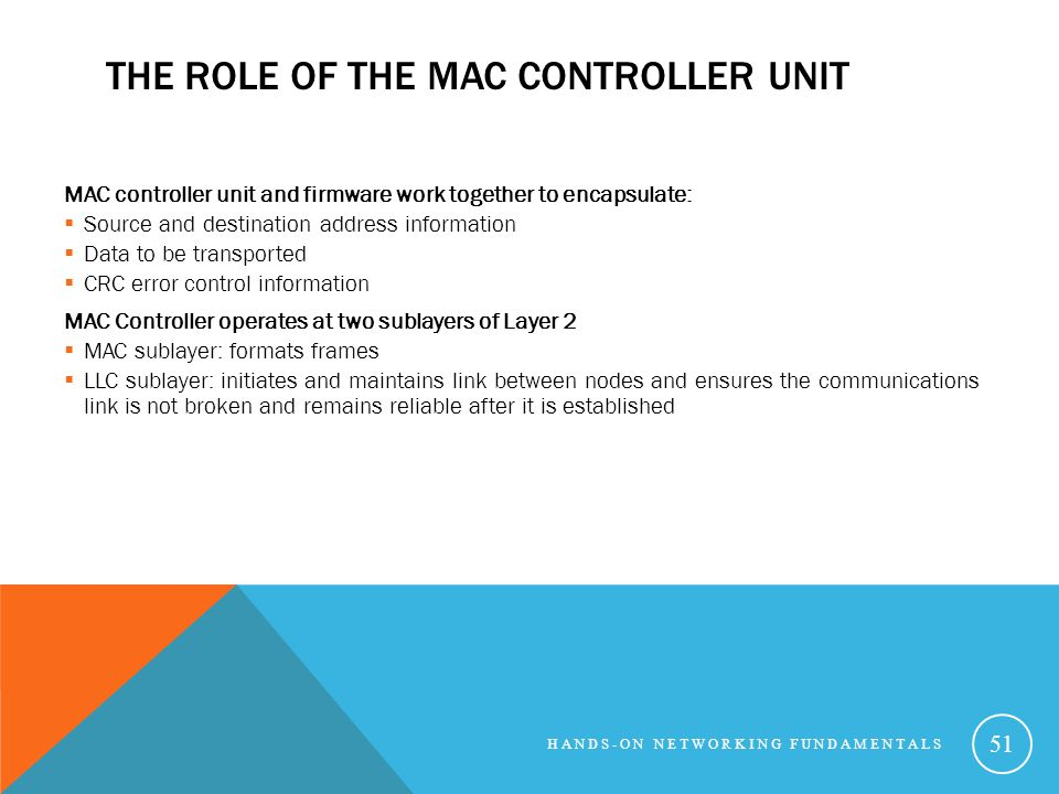 THE ROLE OF THE MAC CONTROLLER UNIT MAC controller unit and firmware work together to encapsulate: Source and destination address information Data to be transported CRC error control information MAC Controller operates at two sublayers of Layer 2 MAC sublayer: formats frames LLC sublayer: initiates and maintains link between nodes and ensures the communications link is not broken and remains reliable after it is established HANDS-ON NETWORKING FUNDAMENTALS 51