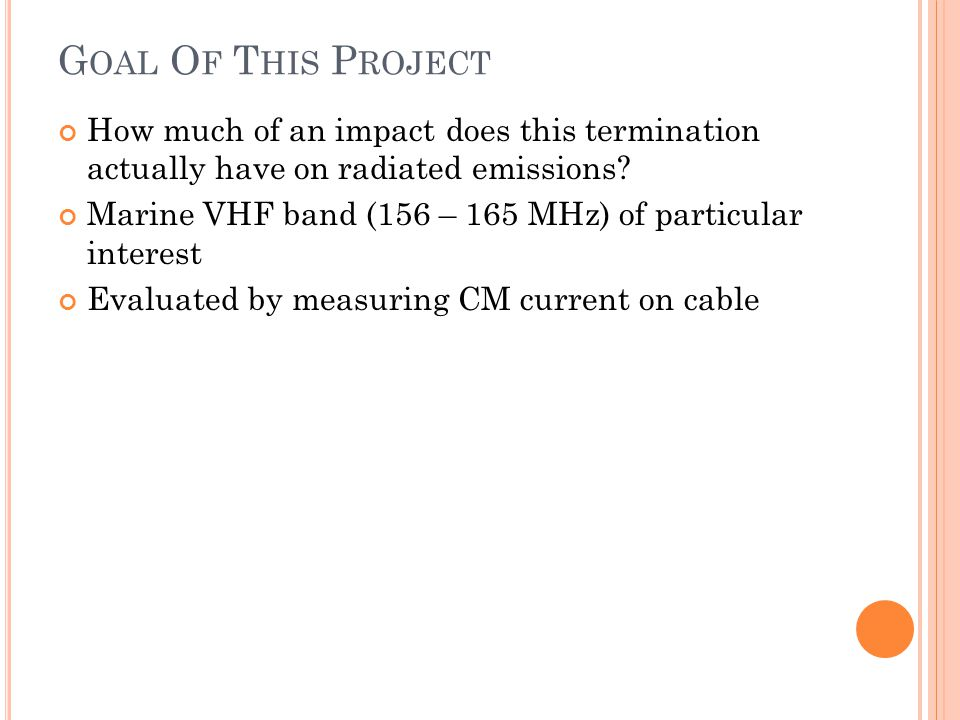 G OAL O F T HIS P ROJECT How much of an impact does this termination actually have on radiated emissions? Marine VHF band (156 – 165 MHz) of particula