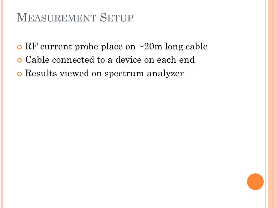 M EASUREMENT S ETUP RF current probe place on ~20m long cable Cable connected to a device on each end Results viewed on spectrum analyzer