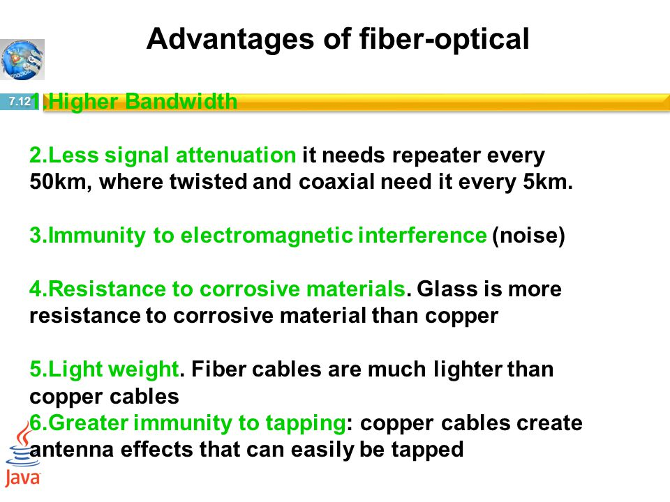 7.12 1.Higher Bandwidth 2.Less signal attenuation it needs repeater every 50km, where twisted and coaxial need it every 5km. 3.Immunity to electromagn