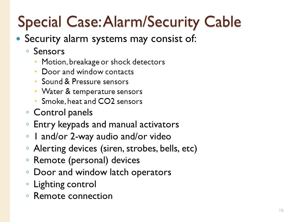 Special Case: Alarm/Security Cable Security alarm systems may consist of: Sensors Motion, breakage or shock detectors Door and window contacts Sound &