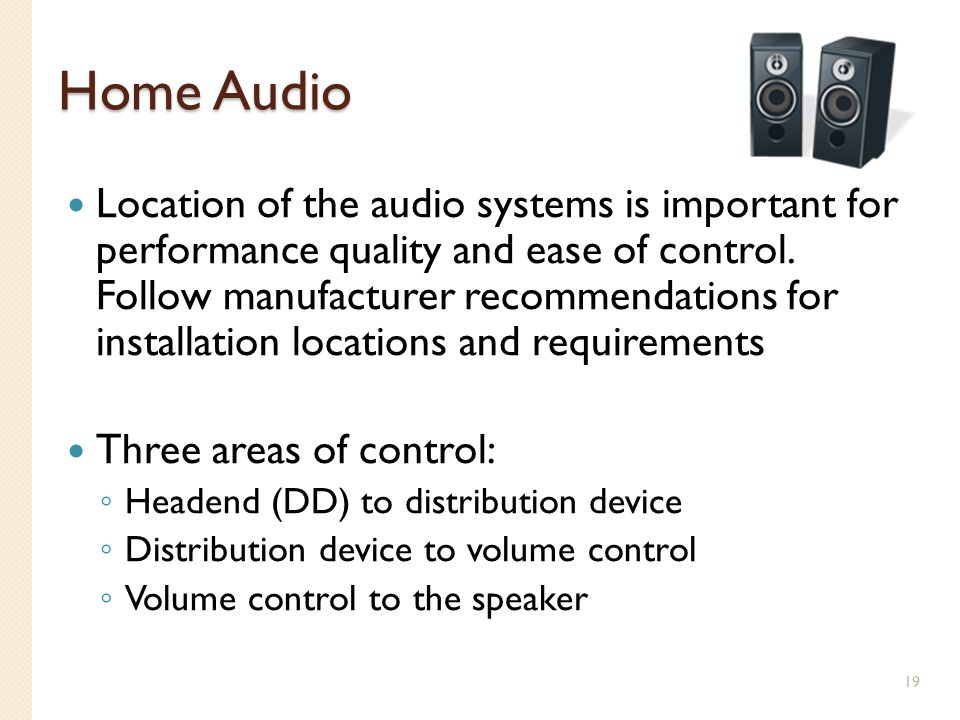 Home Audio Location of the audio systems is important for performance quality and ease of control. Follow manufacturer recommendations for installatio