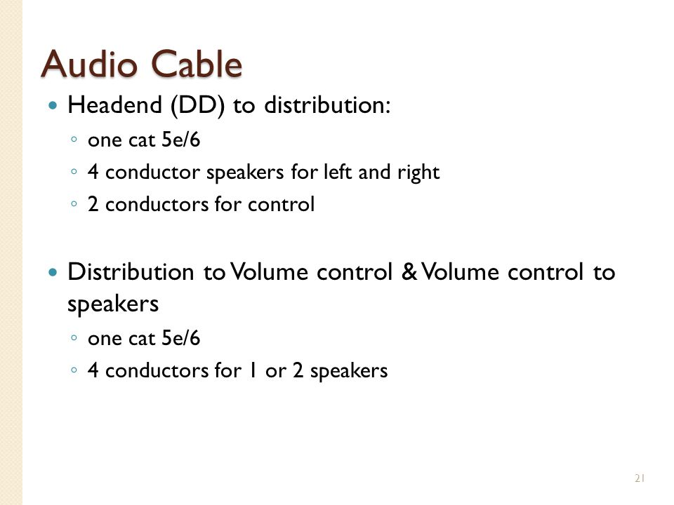 Audio Cable Headend (DD) to distribution: one cat 5e/6 4 conductor speakers for left and right 2 conductors for control Distribution to Volume control