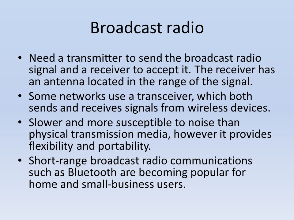 Broadcast radio Need a transmitter to send the broadcast radio signal and a receiver to accept it. The receiver has an antenna located in the range of