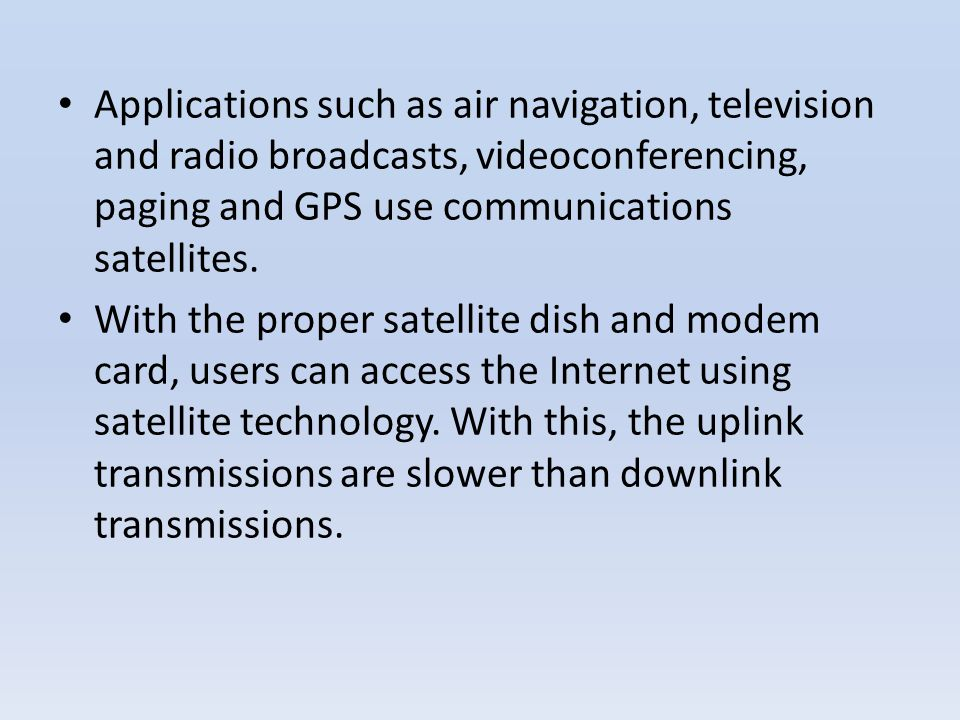 Applications such as air navigation, television and radio broadcasts, videoconferencing, paging and GPS use communications satellites. With the proper