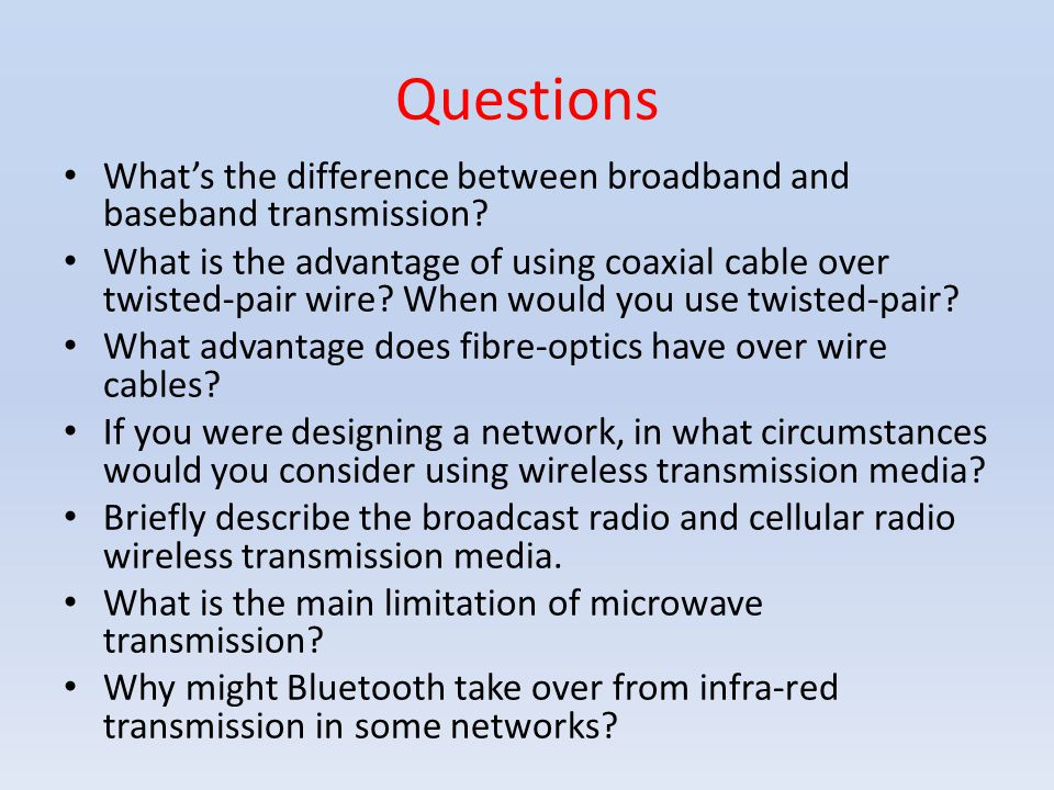 Questions Whats the difference between broadband and baseband transmission? What is the advantage of using coaxial cable over twisted-pair wire? When