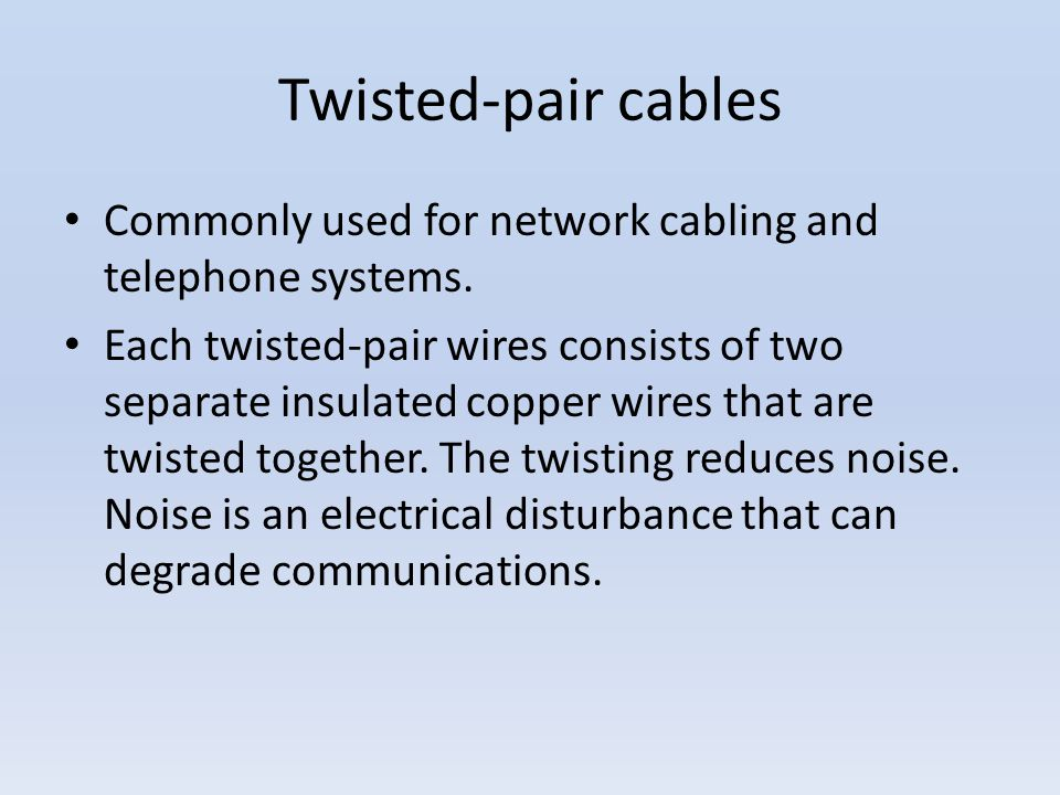 Twisted-pair cables Commonly used for network cabling and telephone systems. Each twisted-pair wires consists of two separate insulated copper wires t