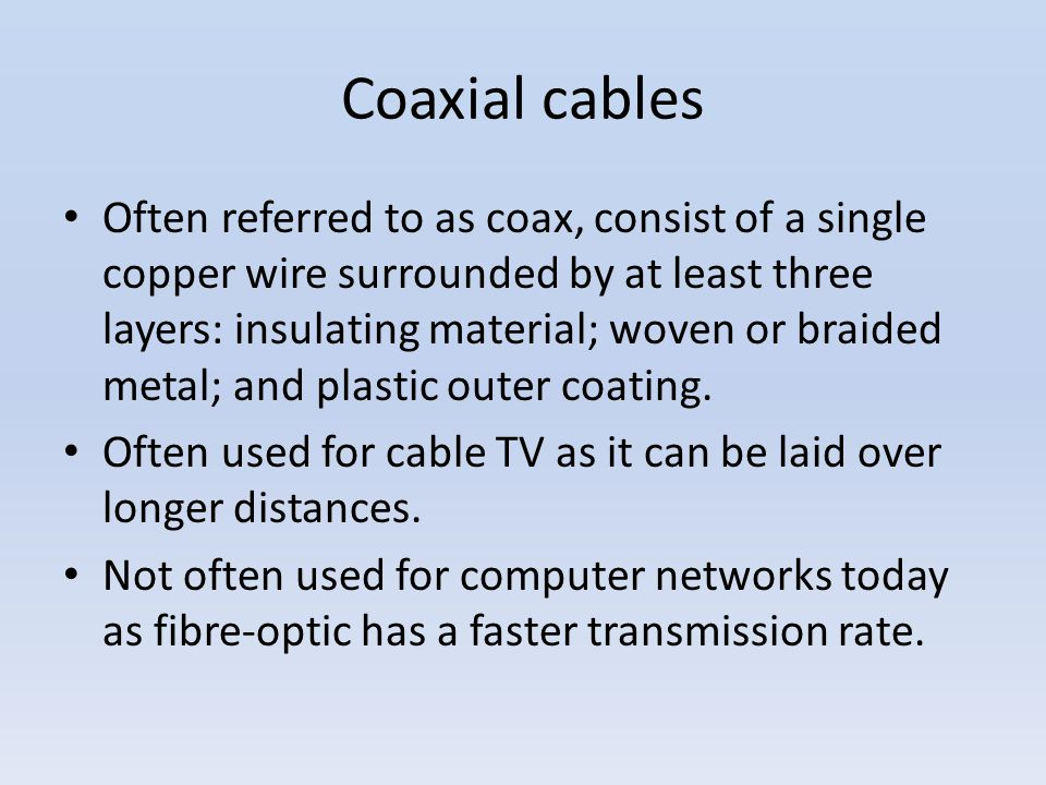 Coaxial cables Often referred to as coax, consist of a single copper wire surrounded by at least three layers: insulating material; woven or braided m