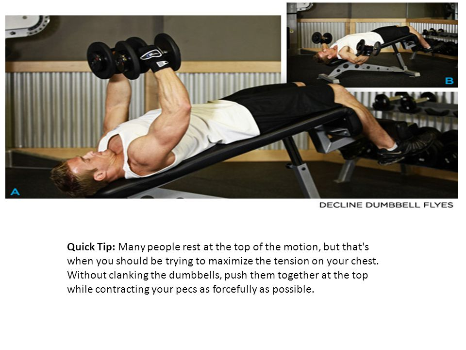 Quick Tip: Many people rest at the top of the motion, but that s when you should be trying to maximize the tension on your chest.