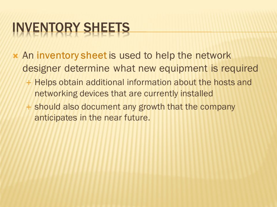 An inventory sheet is used to help the network designer determine what new equipment is required Helps obtain additional information about the hosts a