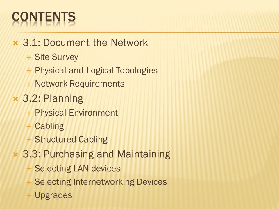 3.1: Document the Network Site Survey Physical and Logical Topologies Network Requirements 3.2: Planning Physical Environment Cabling Structured Cabli
