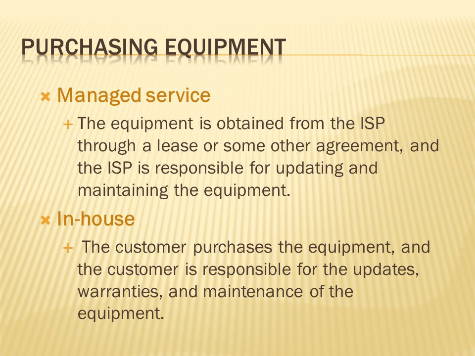 Managed service The equipment is obtained from the ISP through a lease or some other agreement, and the ISP is responsible for updating and maintaining the equipment.