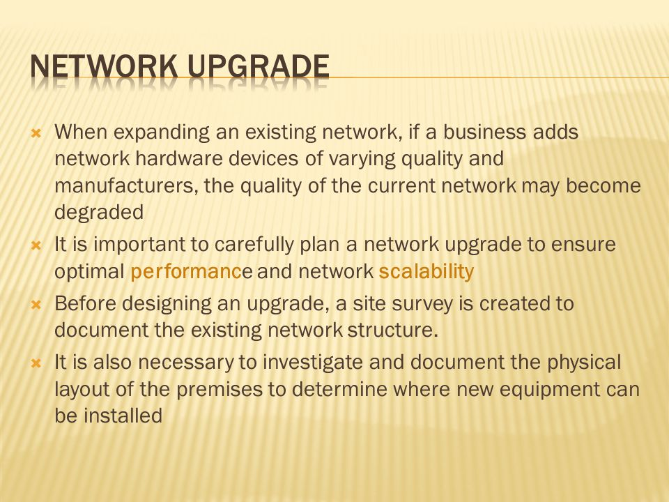 When expanding an existing network, if a business adds network hardware devices of varying quality and manufacturers, the quality of the current network may become degraded It is important to carefully plan a network upgrade to ensure optimal performance and network scalability Before designing an upgrade, a site survey is created to document the existing network structure.