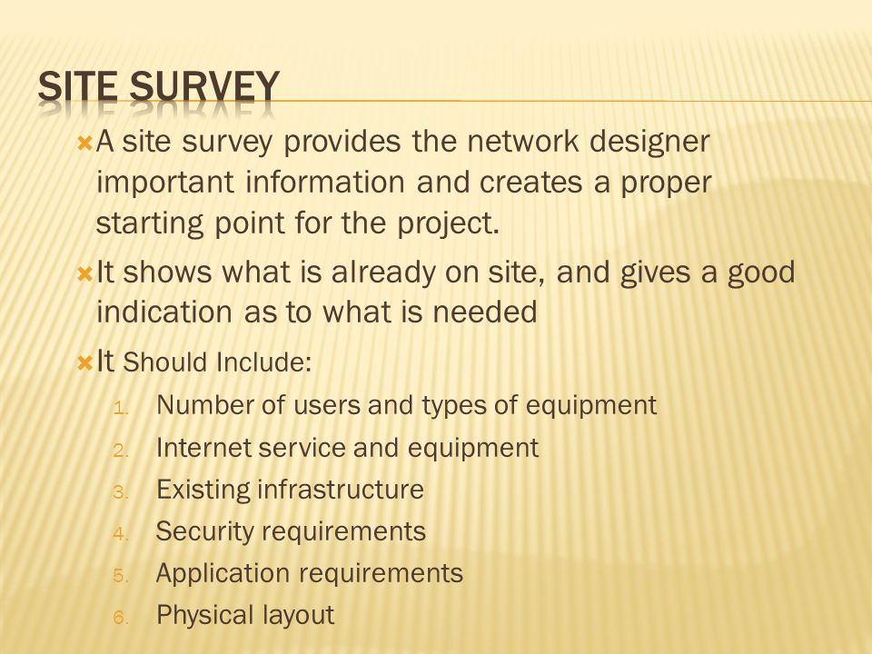 A site survey provides the network designer important information and creates a proper starting point for the project. It shows what is already on sit