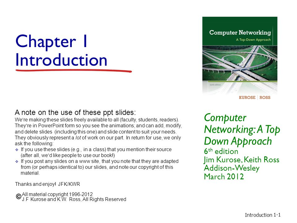 Introduction 1-1 Chapter 1 Introduction Computer Networking: A Top Down Approach 6 th edition Jim Kurose, Keith Ross Addison-Wesley March 2012 A note on the use of these ppt slides: Were making these slides freely available to all (faculty, students, readers).