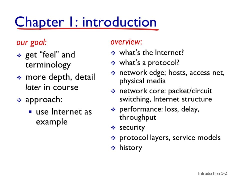 Introduction Chapter 1: introduction our goal: get feel and terminology more depth, detail later in course approach: use Internet as example overview: whats the Internet.