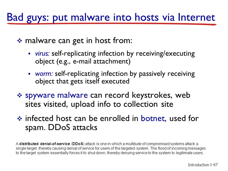 Introduction Bad guys: put malware into hosts via Internet malware can get in host from: virus: self-replicating infection by receiving/executing object (e.g., e-mail attachment) worm: self-replicating infection by passively receiving object that gets itself executed spyware malware can record keystrokes, web sites visited, upload info to collection site infected host can be enrolled in botnet, used for spam.